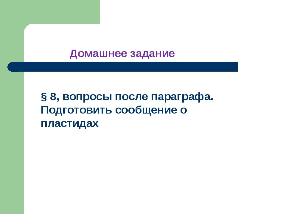 § 8, вопросы после параграфа. Подготовить сообщение о пластидах Домашнее зада...
