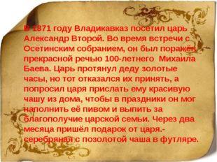 В 1871 году Владикавказ посетил царь Александр Второй. Во время встречи с Осе