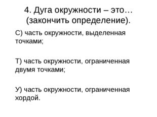 4. Дуга окружности – это… (закончить определение). С) часть окружности, выде