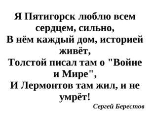 Я Пятигорск люблю всем сердцем, сильно, В нём каждый дом, историей живёт, То