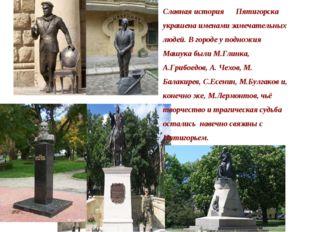 Славная история Пятигорска украшена именами замечательных людей. В городе у п