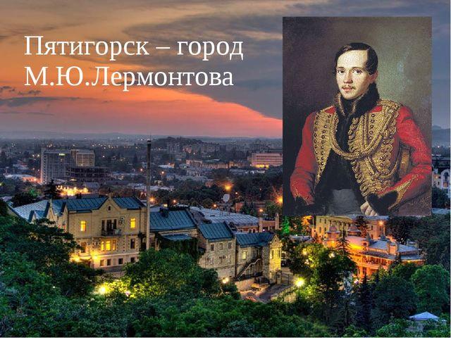 Пятигорск – город М.Ю.Лермонтова