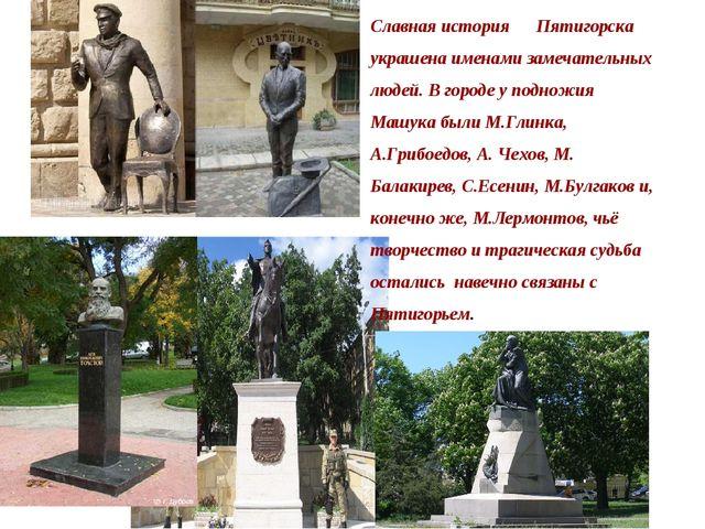 Славная история Пятигорска украшена именами замечательных людей. В городе у п...