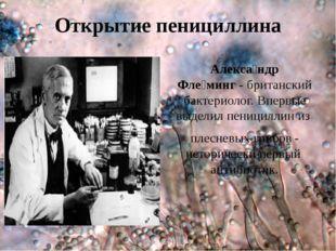 Открытие пенициллина Алекса́ндр Фле́минг-британский бактериолог. Впервые вы