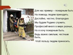 Для нас пример – пожарным быть. На помощь людям приходить. Достойно, честно,