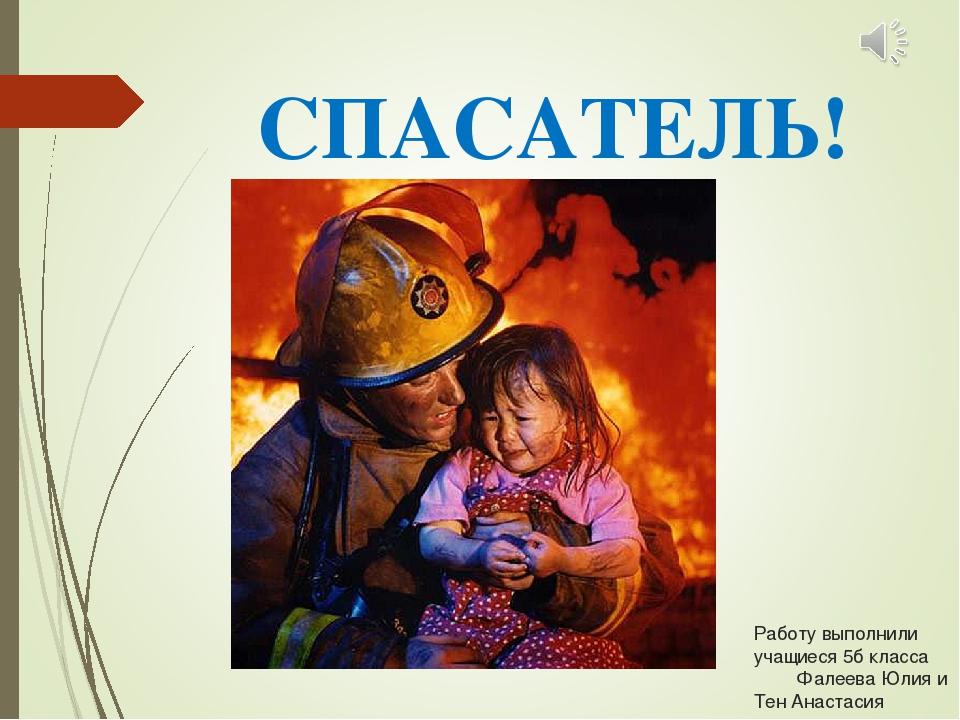 Работу выполнили учащиеся 5б класса Фалеева Юлия и Тен Анастасия СПАСАТЕЛЬ!