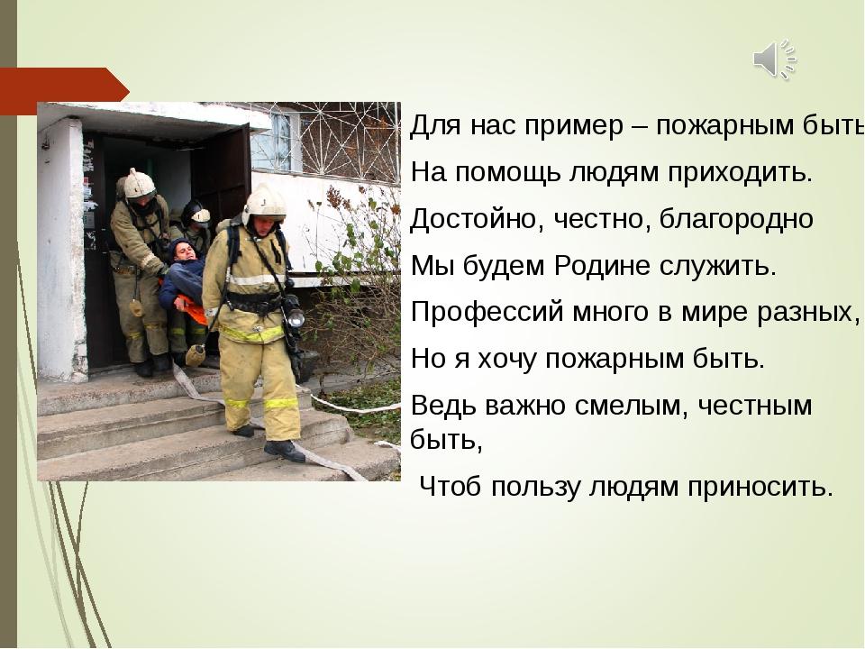 Для нас пример – пожарным быть. На помощь людям приходить. Достойно, честно,...