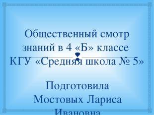 Общественный смотр знаний в 4 «Б» классе КГУ «Средняя школа № 5» Подготовила