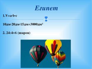 Египет 1.V=a∙b∙c 10дм∙20дм∙15дм=3000дм³ 2. 24:4=6 (шаров) 