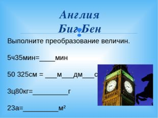Англия Биг Бен Выполните преобразование величин. 5ч35мин=____мин 50325см = _
