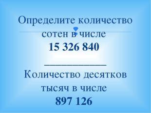 Определите количество сотен в числе 15326840 ___________ Количество десятко
