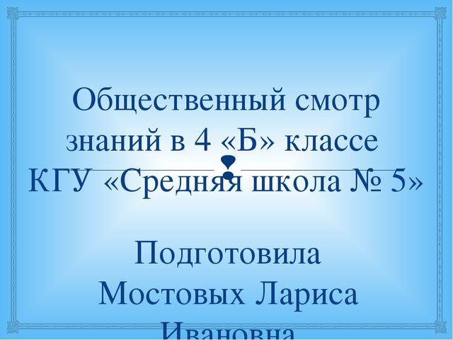 Общественный смотр знаний в 4 «Б» классе КГУ «Средняя школа № 5» Подготовила...