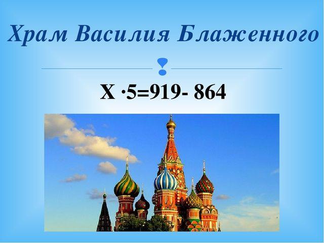 Храм Василия Блаженного Х ∙5=919- 864 
