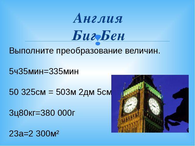 Англия Биг Бен Выполните преобразование величин. 5ч35мин=335мин 50325см = 50...