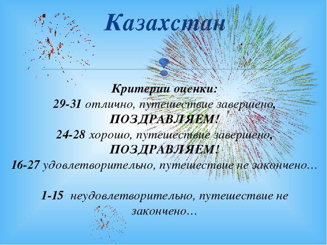 Казахстан Критерии оценки: 29-31 отлично, путешествие завершено, ПОЗДРАВЛЯЕМ!...