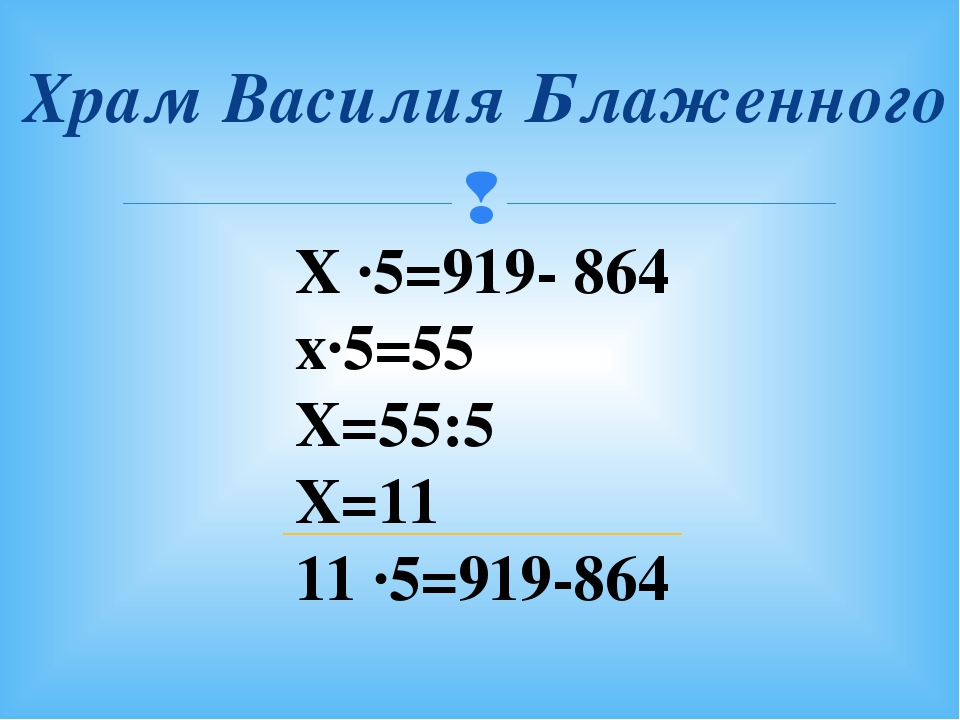 Храм Василия Блаженного Х ∙5=919- 864 х∙5=55 Х=55:5 Х=11 11 ∙5=919-864 
