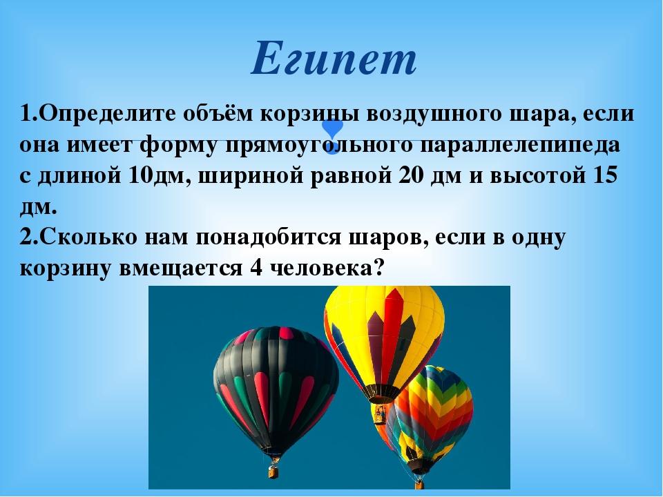 Египет 1.Определите объём корзины воздушного шара, если она имеет форму прямо...