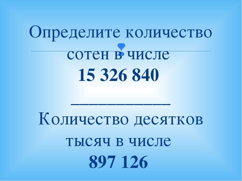 Определите количество сотен в числе 15326840 ___________ Количество десятко...