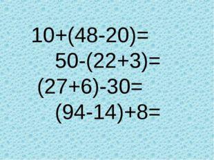 10+(48-20)= 50-(22+3)= (27+6)-30= (94-14)+8=
