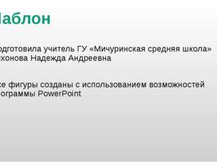 Шаблон Подготовила учитель ГУ «Мичуринская средняя школа» Тихонова Надежда Ан