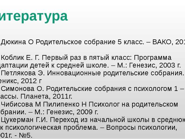 Литература 1. Дюкина О Родительское собрание 5 класс. – ВАКО, 2012 г. 2. Кобл...