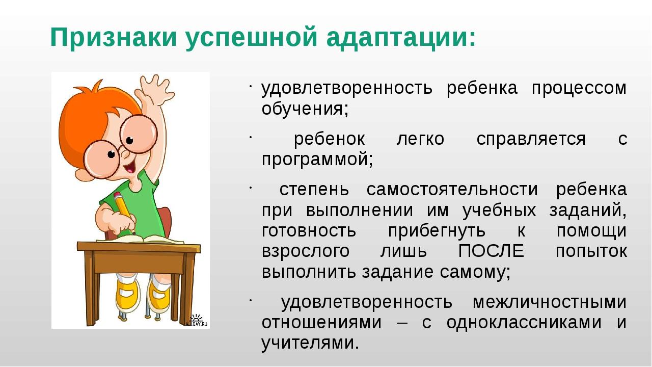 Признаки успешной адаптации: удовлетворенность ребенка процессом обучения; ре...