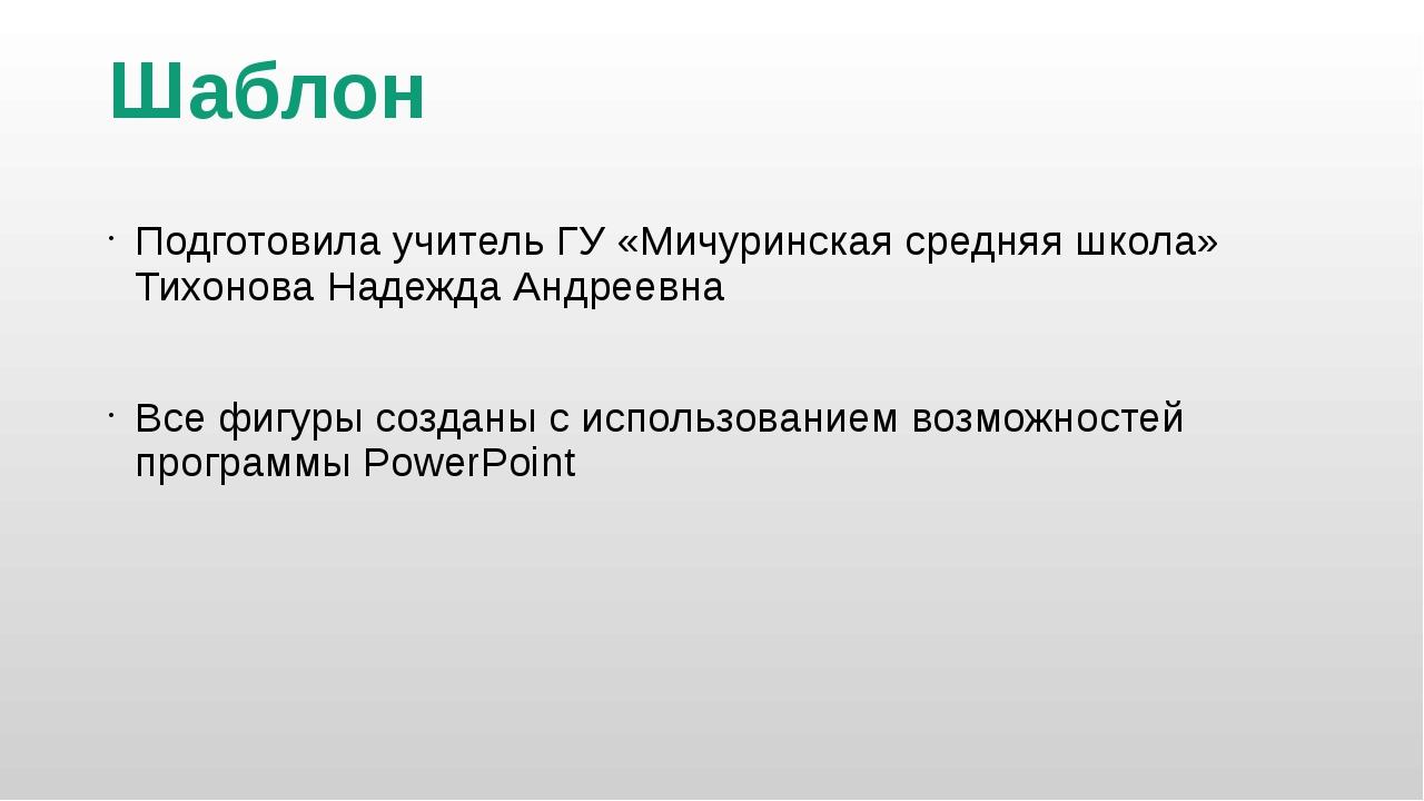 Шаблон Подготовила учитель ГУ «Мичуринская средняя школа» Тихонова Надежда Ан...