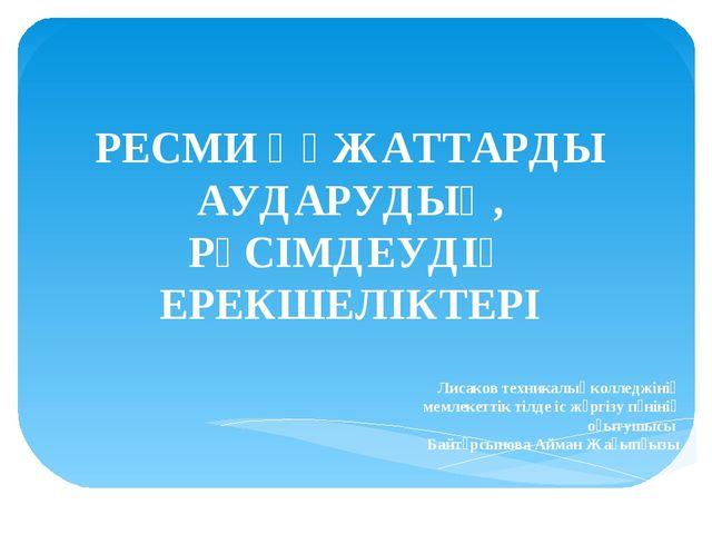 РЕСМИ ҚҰЖАТТАРДЫ АУДАРУДЫҢ, РӘСІМДЕУДІҢ ЕРЕКШЕЛІКТЕРІ Лисаков техникалық колл...