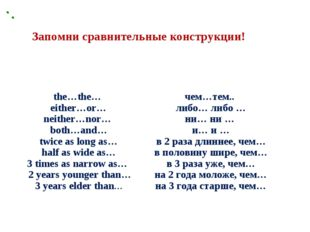 Запомни сравнительные конструкции! the…the… еither…or… neither…nor… both…and…