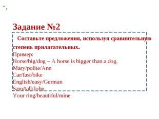 Задание №2 Составьте предложения, используя сравнительную степень прилагатель