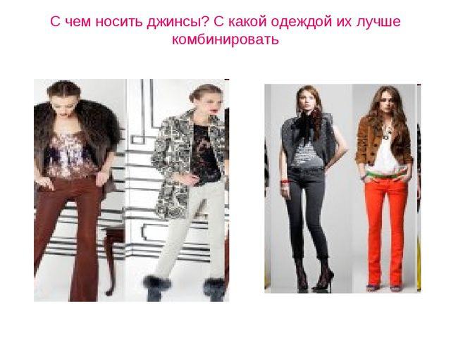 С чем носить джинсы? С какой одеждой их лучше комбинировать