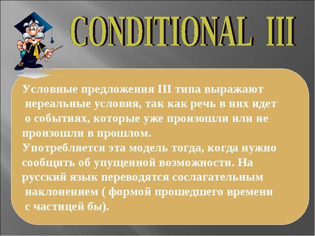 Условные предложения III типа выражают нереальные условия, так как речь в них...