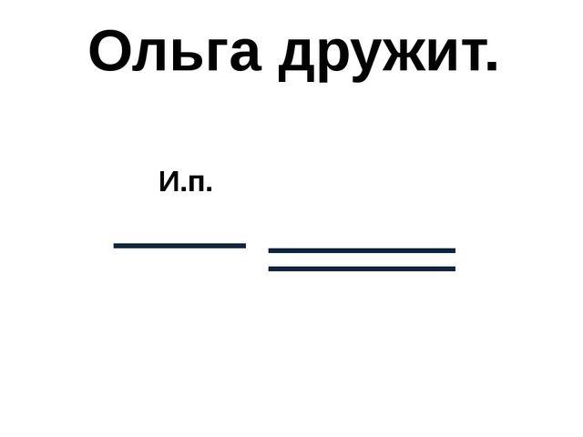 Ольга дружит. И.п.