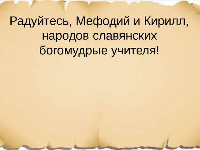 Радуйтесь, Мефодий и Кирилл, народов славянских богомудрые учителя!