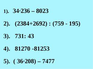 1). 34·236 – 8023 2). (2384+2692) : (759 - 195) 3). 731: 43 4). 81270 -81253