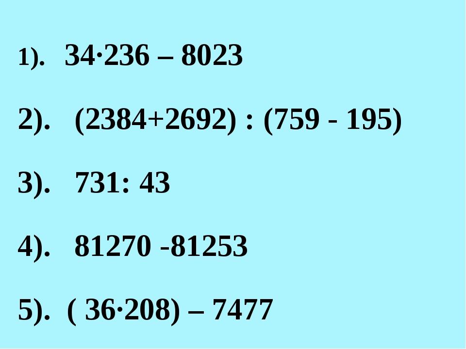 1). 34·236 – 8023 2). (2384+2692) : (759 - 195) 3). 731: 43 4). 81270 -81253...