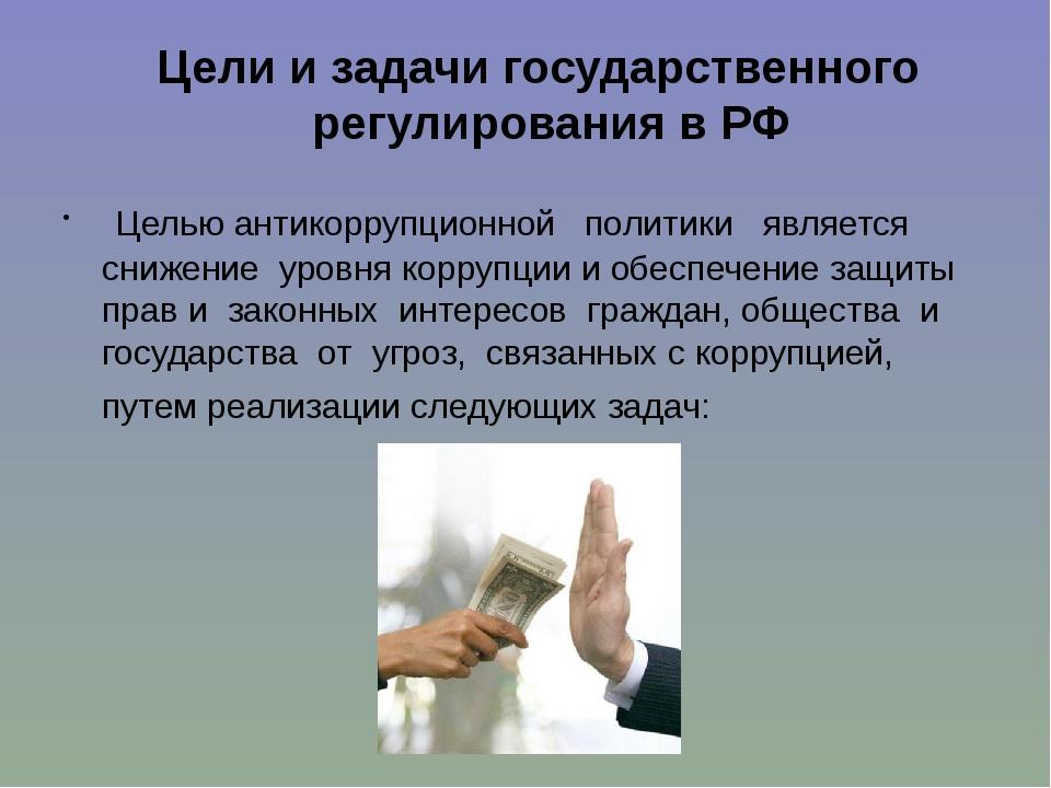Цели и задачи государственного регулирования в РФ Целью антикоррупционной по...