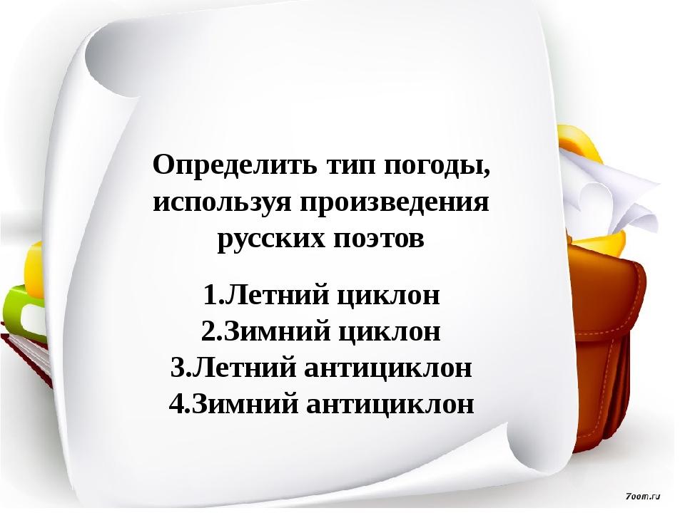 Определить тип погоды, используя произведения русских поэтов 1.Летний циклон...
