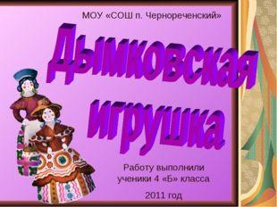 Работу выполнили ученики 4 «Б» класса 2011 год МОУ «СОШ п. Чернореченский»