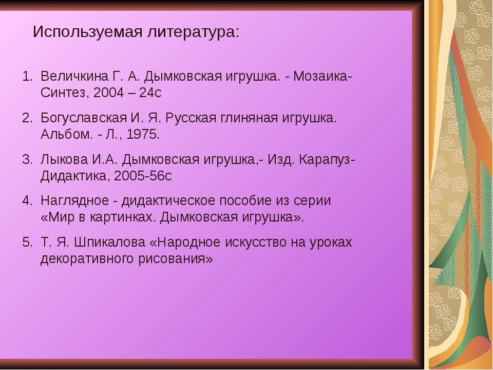 Используемая литература: Величкина Г. А. Дымковская игрушка. - Мозаика-Синтез...