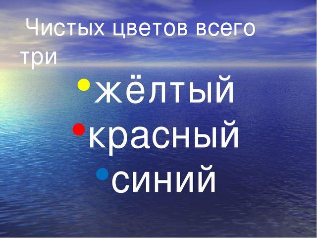 Чистых цветов всего три жёлтый красный синий