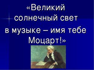 «Великий солнечный свет в музыке – имя тебе Моцарт!»