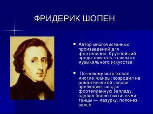 ФРИДЕРИК ШОПЕН Автор многочисленных произведений для фортепиано. Крупнейший п