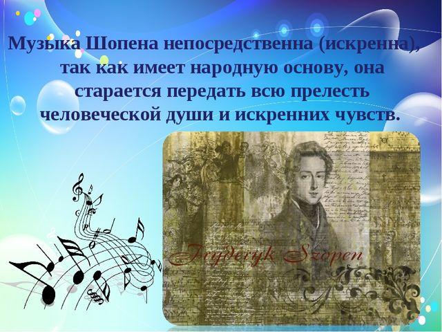 Музыка Шопена непосредственна (искренна), так как имеет народную основу, она...