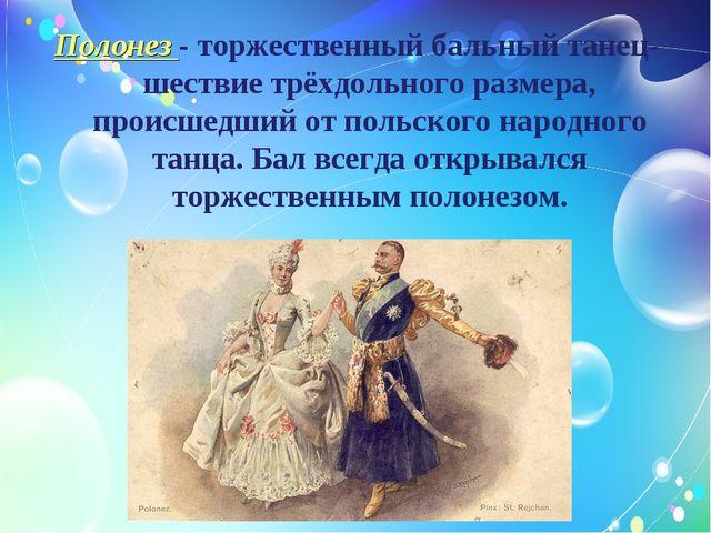 Полонез - торжественный бальный танец-шествие трёхдольного размера, происшедш...