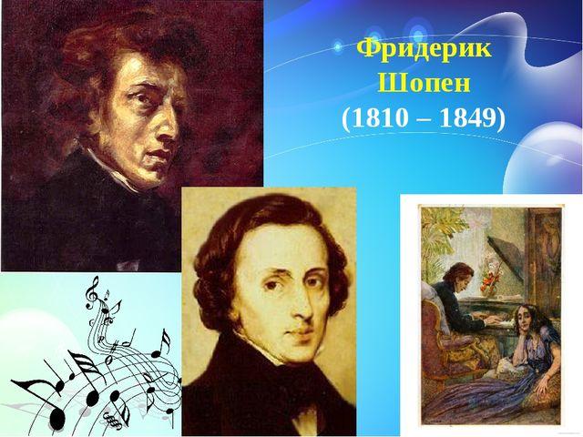 Фридерик Шопен (1810 – 1849)