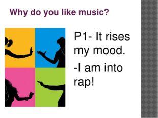 Why do you like music? P1- It rises my mood. -I am into rap!