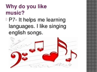 Why do you like music? P7- It helps me learning languages. I like singing eng