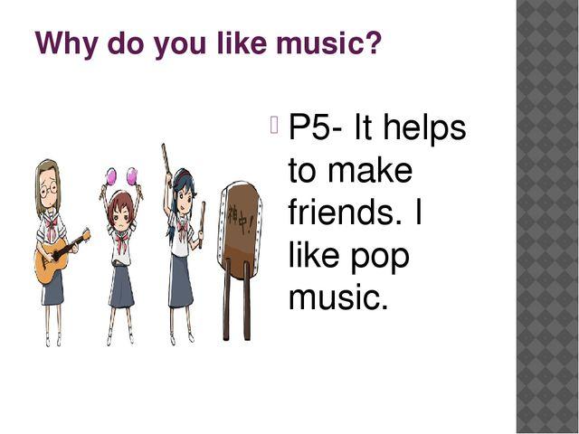 Why do you like music? P5- It helps to make friends. I like pop music.