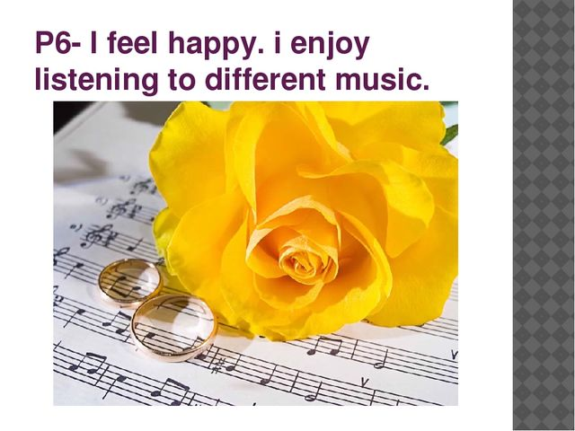 P6- I feel happy. i enjoy listening to different music.